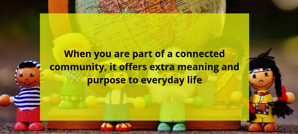 When you are part of a connected community, it offers extra meaning and purpose to everyday life